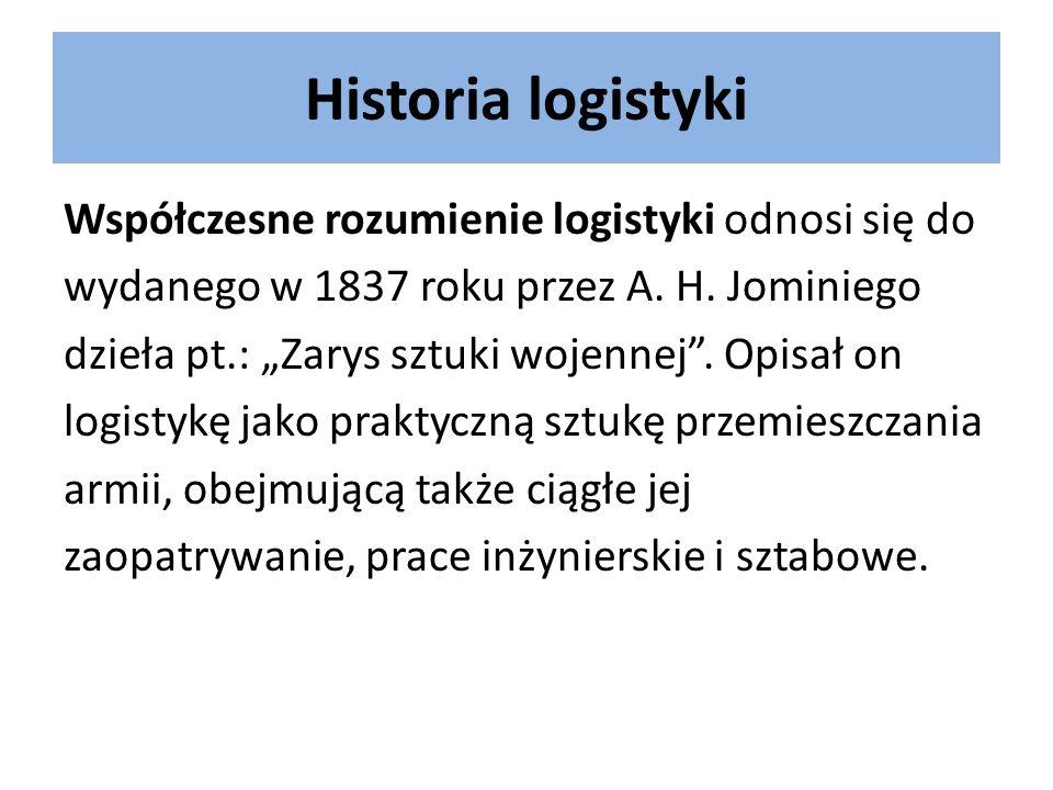 Historia logistyki Współczesne rozumienie logistyki odnosi się do wydanego w 1837 roku przez A. H. Jominiego dzieła pt.: Zarys sztuki wojennej. Opisał
