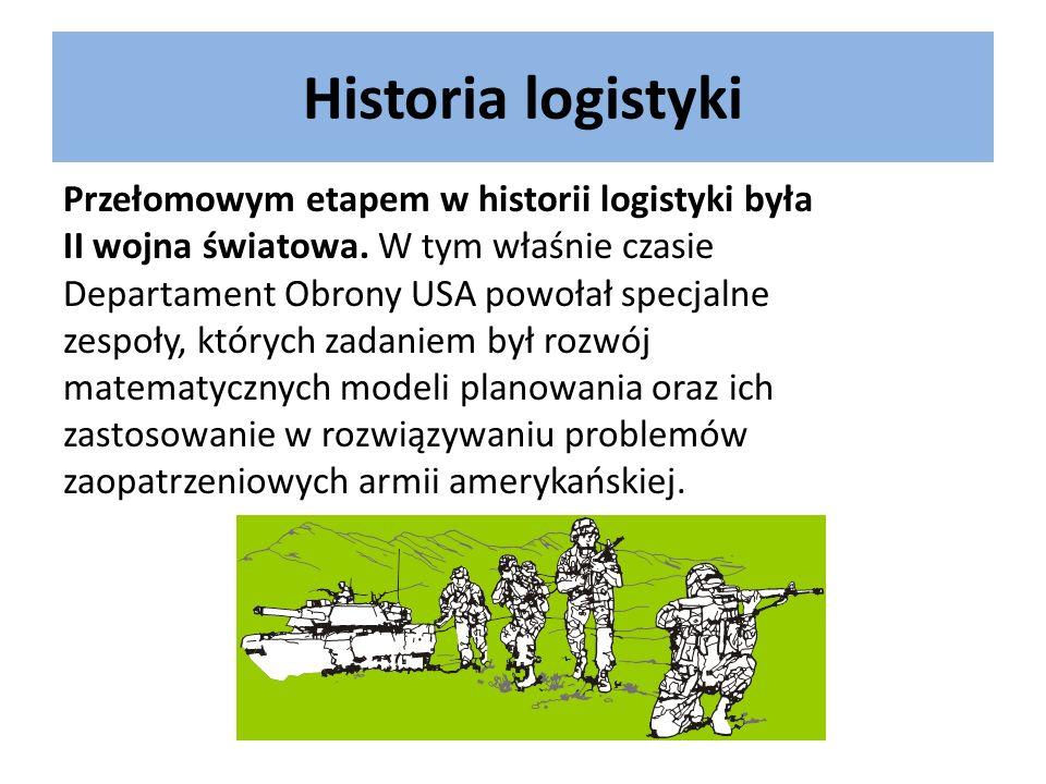 Historia logistyki Przełomowym etapem w historii logistyki była II wojna światowa. W tym właśnie czasie Departament Obrony USA powołał specjalne zespo