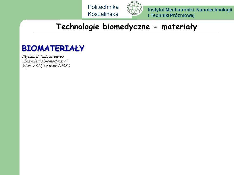 Instytut Mechatroniki, Nanotechnologii i Techniki Próżniowej Politechnika Koszalińska Technologie biomedyczne - materiały BIOMATERIAŁY (Ryszard Tadeus