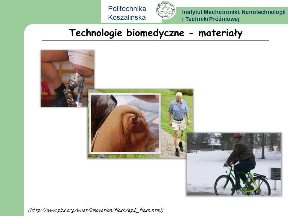 Instytut Mechatroniki, Nanotechnologii i Techniki Próżniowej Politechnika Koszalińska Technologie biomedyczne - materiały (http://www.pbs.org/wnet/inn