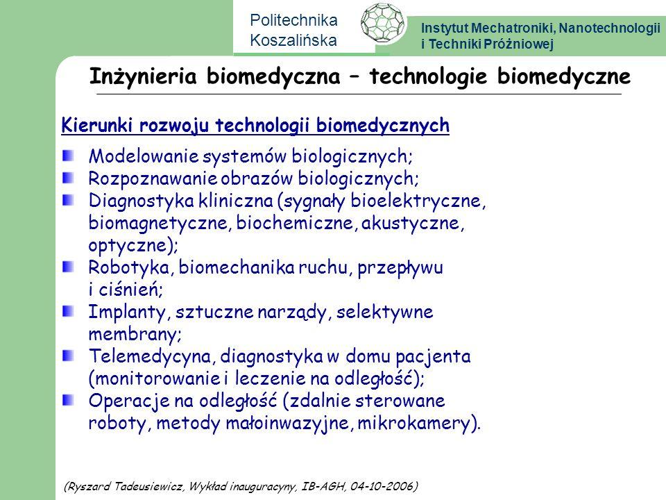 Instytut Mechatroniki, Nanotechnologii i Techniki Próżniowej Politechnika Koszalińska Inżynieria biomedyczna – technologie biomedyczne Modelowanie systemów biologicznych; Rozpoznawanie obrazów biologicznych; Diagnostyka kliniczna (sygnały bioelektryczne, biomagnetyczne, biochemiczne, akustyczne, optyczne); Robotyka, biomechanika ruchu, przepływu i ciśnień; Implanty, sztuczne narządy, selektywne membrany; Telemedycyna, diagnostyka w domu pacjenta (monitorowanie i leczenie na odległość); Operacje na odległość (zdalnie sterowane roboty, metody małoinwazyjne, mikrokamery).