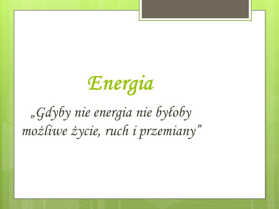 Energia Gdyby nie energia nie byłoby możliwe życie, ruch i przemiany