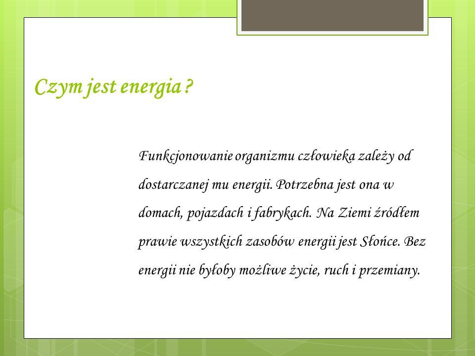 Czym jest energia ? Funkcjonowanie organizmu człowieka zależy od dostarczanej mu energii. Potrzebna jest ona w domach, pojazdach i fabrykach. Na Ziemi