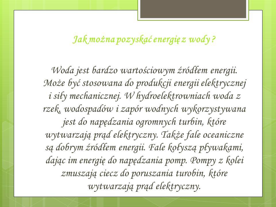 Jak można pozyskać energię z wody ? Woda jest bardzo wartościowym źródłem energii. Może być stosowana do produkcji energii elektrycznej i siły mechani