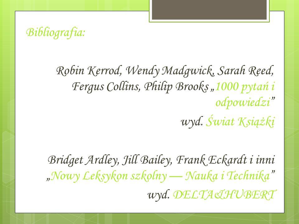 Bibliografia: Robin Kerrod, Wendy Madgwick, Sarah Reed, Fergus Collins, Philip Brooks 1000 pytań i odpowiedzi wyd. Świat Książki Bridget Ardley, Jill