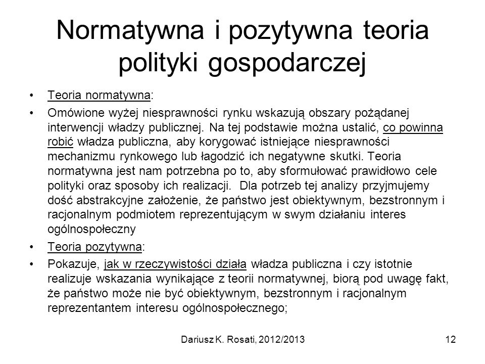 Normatywna i pozytywna teoria polityki gospodarczej Teoria normatywna: Omówione wyżej niesprawności rynku wskazują obszary pożądanej interwencji władzy publicznej.
