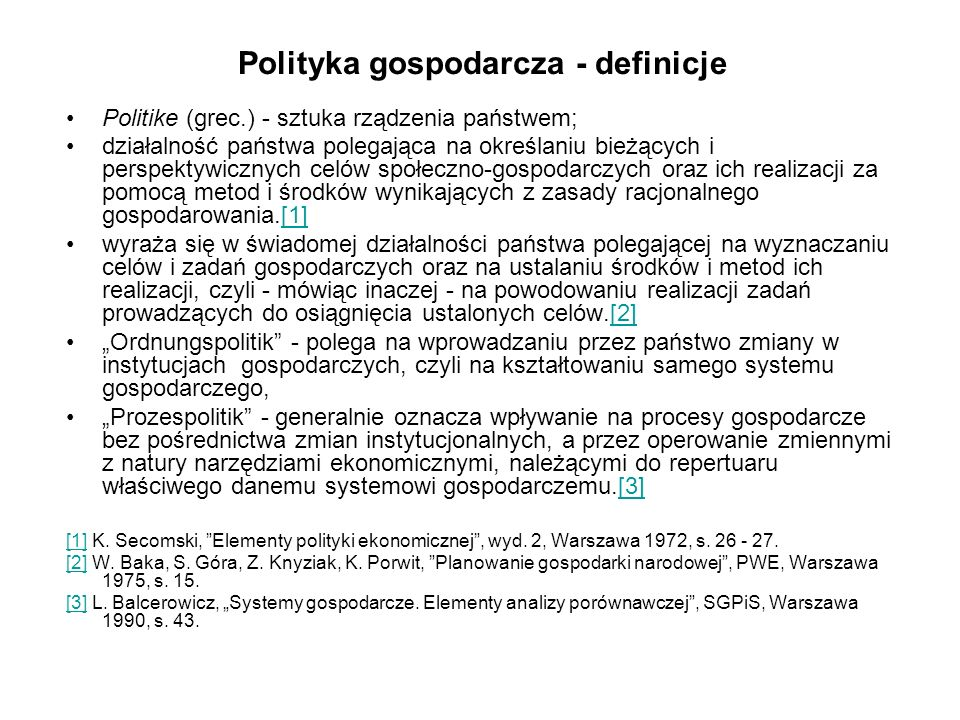 Polityka gospodarcza - definicje Politike (grec.) - sztuka rządzenia państwem; działalność państwa polegająca na określaniu bieżących i perspektywicznych celów społeczno-gospodarczych oraz ich realizacji za pomocą metod i środków wynikających z zasady racjonalnego gospodarowania.[1][1] wyraża się w świadomej działalności państwa polegającej na wyznaczaniu celów i zadań gospodarczych oraz na ustalaniu środków i metod ich realizacji, czyli - mówiąc inaczej - na powodowaniu realizacji zadań prowadzących do osiągnięcia ustalonych celów.[2][2] Ordnungspolitik - polega na wprowadzaniu przez państwo zmiany w instytucjach gospodarczych, czyli na kształtowaniu samego systemu gospodarczego, Prozespolitik - generalnie oznacza wpływanie na procesy gospodarcze bez pośrednictwa zmian instytucjonalnych, a przez operowanie zmiennymi z natury narzędziami ekonomicznymi, należącymi do repertuaru właściwego danemu systemowi gospodarczemu.[3][3] [1][1] K.