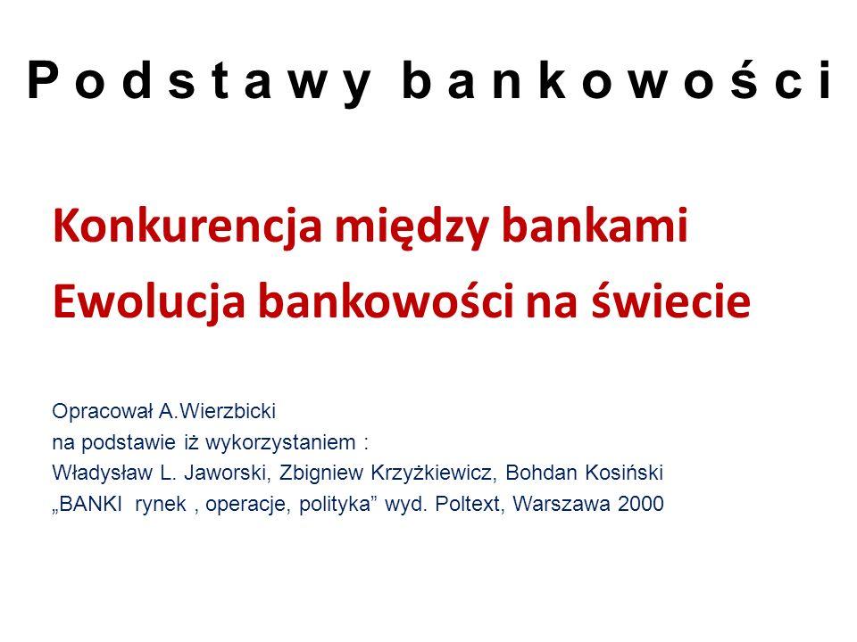 Konkurencja między bankami Ewolucja bankowości na świecie Opracował A.Wierzbicki na podstawie iż wykorzystaniem : Władysław L. Jaworski, Zbigniew Krzy