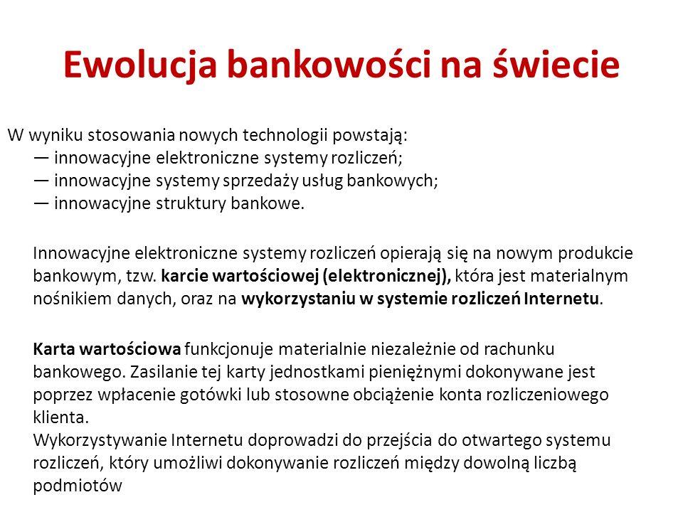 Ewolucja bankowości na świecie W wyniku stosowania nowych technologii powstają: innowacyjne elektroniczne systemy rozliczeń; innowacyjne systemy sprzedaży usług bankowych; innowacyjne struktury bankowe.