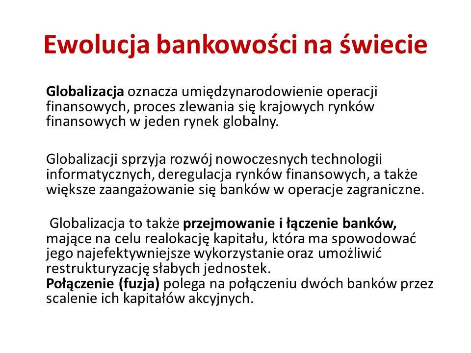 Ewolucja bankowości na świecie Globalizacja oznacza umiędzynarodowienie operacji finansowych, proces zlewania się krajowych rynków finansowych w jeden rynek globalny.