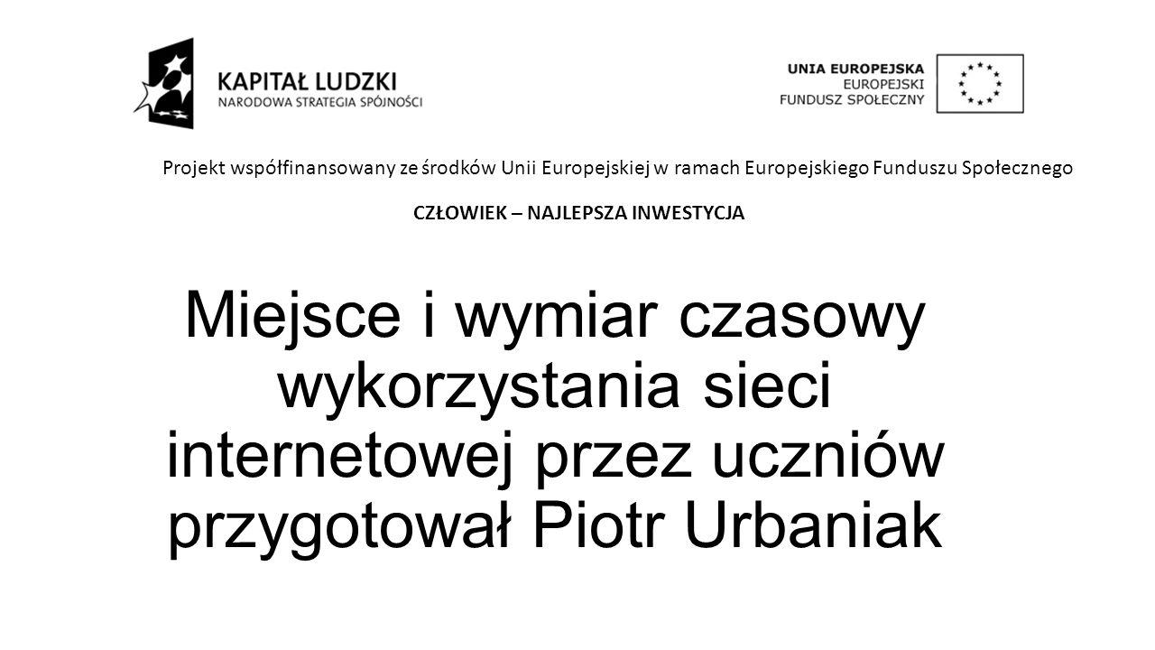 Miejsce i wymiar czasowy wykorzystania sieci internetowej przez uczniów przygotował Piotr Urbaniak Projekt współfinansowany ze środków Unii Europejskiej w ramach Europejskiego Funduszu Społecznego CZŁOWIEK – NAJLEPSZA INWESTYCJA