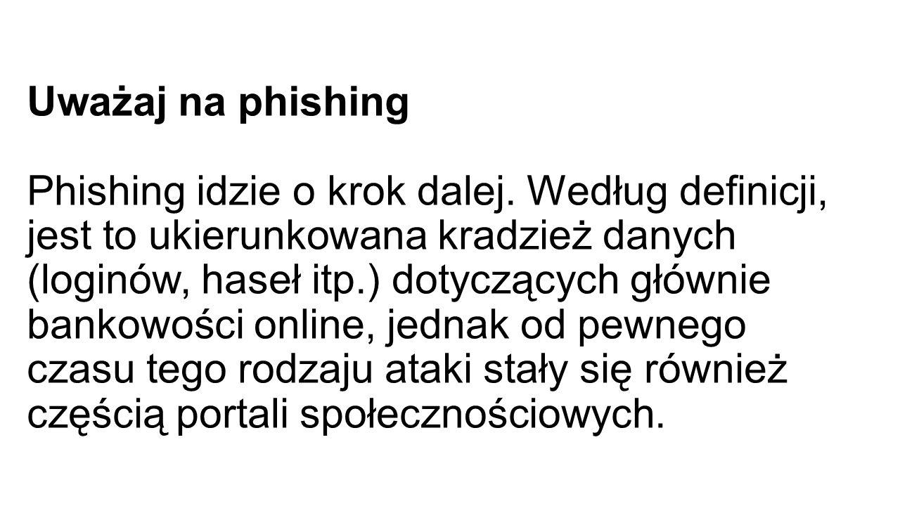 Uważaj na phishing Phishing idzie o krok dalej.