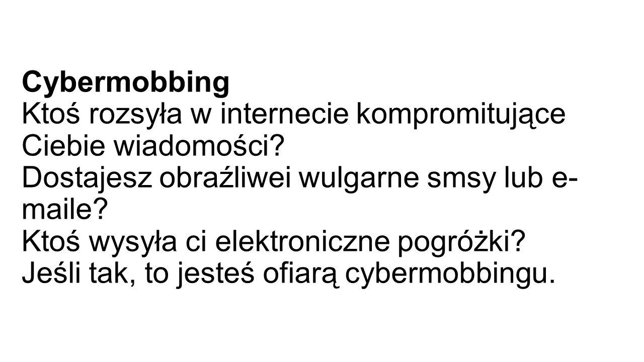 Cybermobbing Ktoś rozsyła w internecie kompromitujące Ciebie wiadomości.