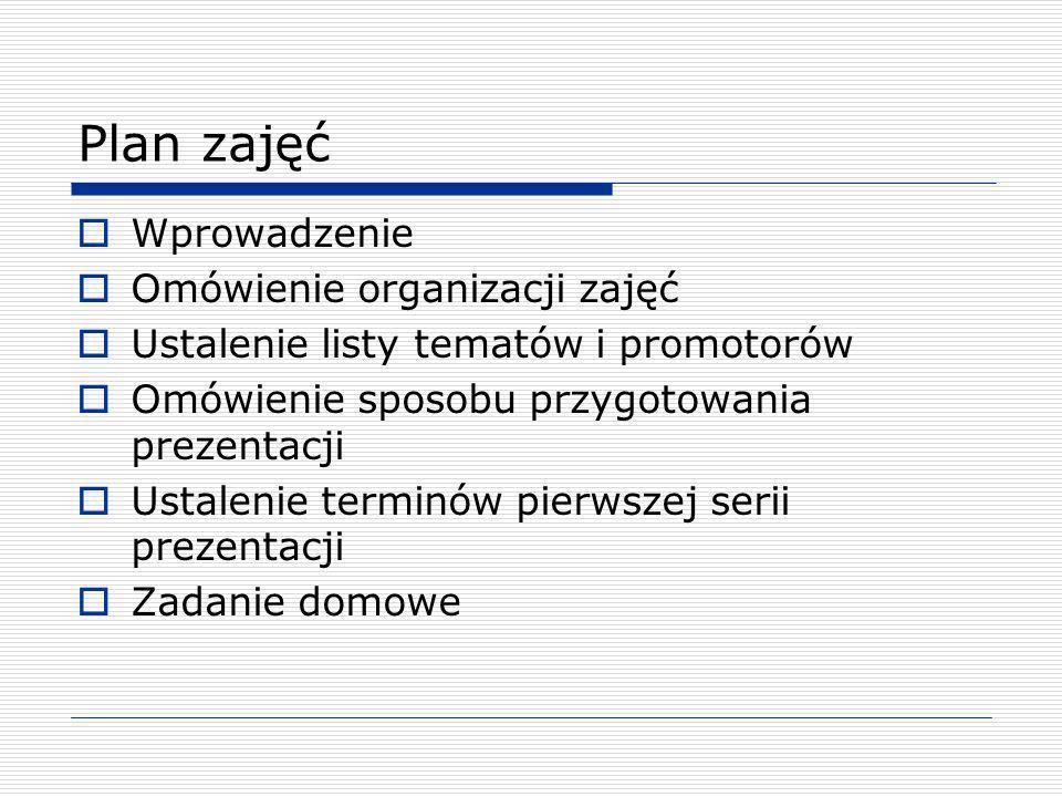 Plan zajęć Wprowadzenie Omówienie organizacji zajęć Ustalenie listy tematów i promotorów Omówienie sposobu przygotowania prezentacji Ustalenie terminó
