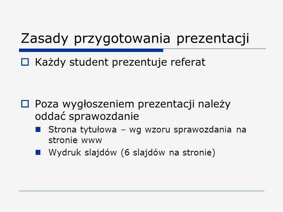 Zasady przygotowania prezentacji Każdy student prezentuje referat Poza wygłoszeniem prezentacji należy oddać sprawozdanie Strona tytułowa – wg wzoru s
