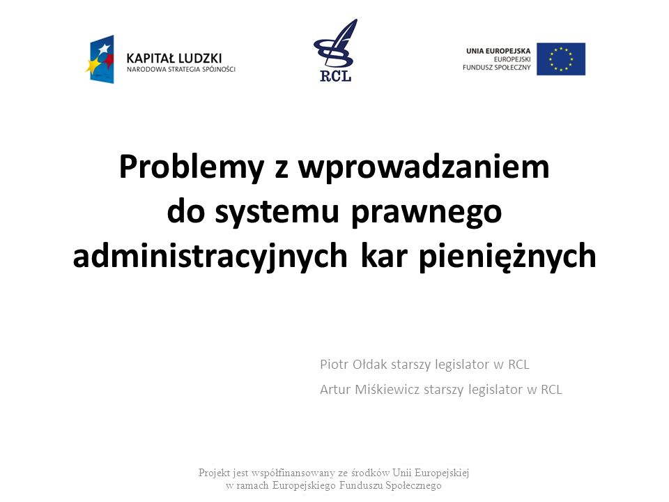 Problemy z wprowadzaniem do systemu prawnego administracyjnych kar pieniężnych Piotr Ołdak starszy legislator w RCL Artur Miśkiewicz starszy legislator w RCL Projekt jest współfinansowany ze środków Unii Europejskiej w ramach Europejskiego Funduszu Społecznego