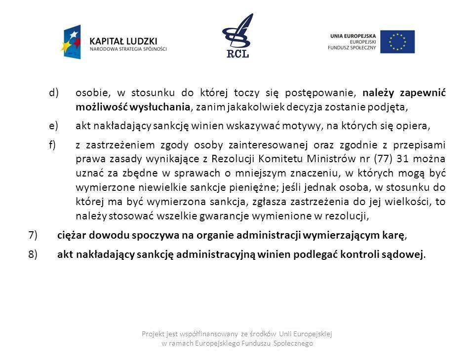 d)osobie, w stosunku do której toczy się postępowanie, należy zapewnić możliwość wysłuchania, zanim jakakolwiek decyzja zostanie podjęta, e)akt nakładający sankcję winien wskazywać motywy, na których się opiera, f)z zastrzeżeniem zgody osoby zainteresowanej oraz zgodnie z przepisami prawa zasady wynikające z Rezolucji Komitetu Ministrów nr (77) 31 można uznać za zbędne w sprawach o mniejszym znaczeniu, w których mogą być wymierzone niewielkie sankcje pieniężne; jeśli jednak osoba, w stosunku do której ma być wymierzona sankcja, zgłasza zastrzeżenia do jej wielkości, to należy stosować wszelkie gwarancje wymienione w rezolucji, 7) ciężar dowodu spoczywa na organie administracji wymierzającym karę, 8) akt nakładający sankcję administracyjną winien podlegać kontroli sądowej.