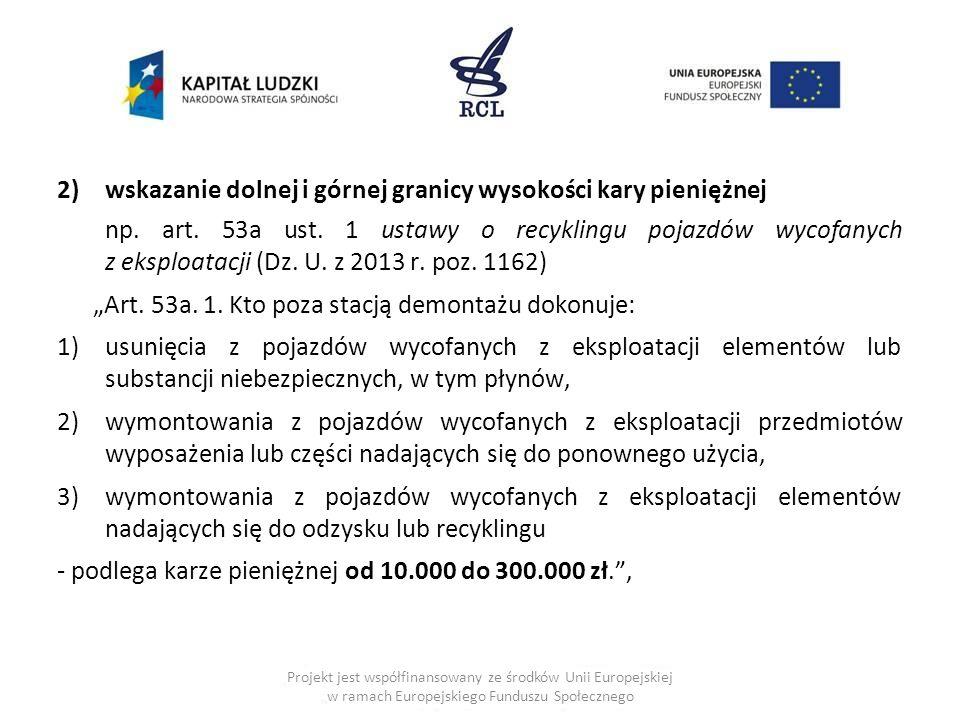 2)wskazanie dolnej i górnej granicy wysokości kary pieniężnej np. art. 53a ust. 1 ustawy o recyklingu pojazdów wycofanych z eksploatacji (Dz. U. z 201