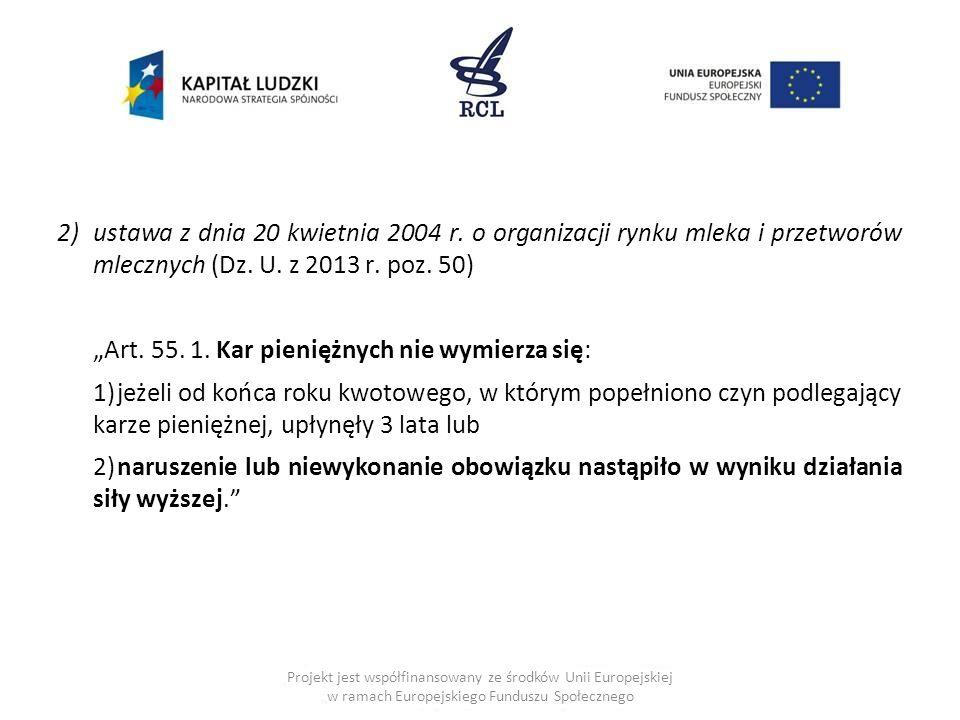 2)ustawa z dnia 20 kwietnia 2004 r. o organizacji rynku mleka i przetworów mlecznych (Dz. U. z 2013 r. poz. 50) Art. 55. 1. Kar pieniężnych nie wymier