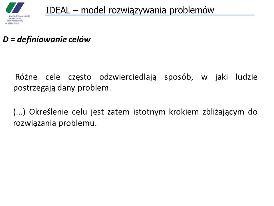IDEAL – model rozwiązywania problemów D = definiowanie celów Różne cele często odzwierciedlają sposób, w jaki ludzie postrzegają dany problem. (...) O