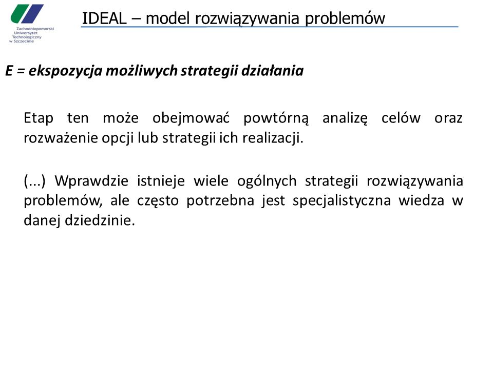 IDEAL – model rozwiązywania problemów E = ekspozycja możliwych strategii działania Etap ten może obejmować powtórną analizę celów oraz rozważenie opcj