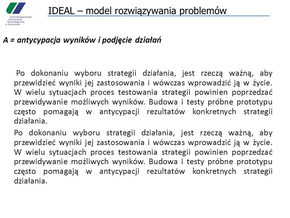 IDEAL – model rozwiązywania problemów A = antycypacja wyników i podjęcie działań Po dokonaniu wyboru strategii działania, jest rzeczą ważną, aby przew