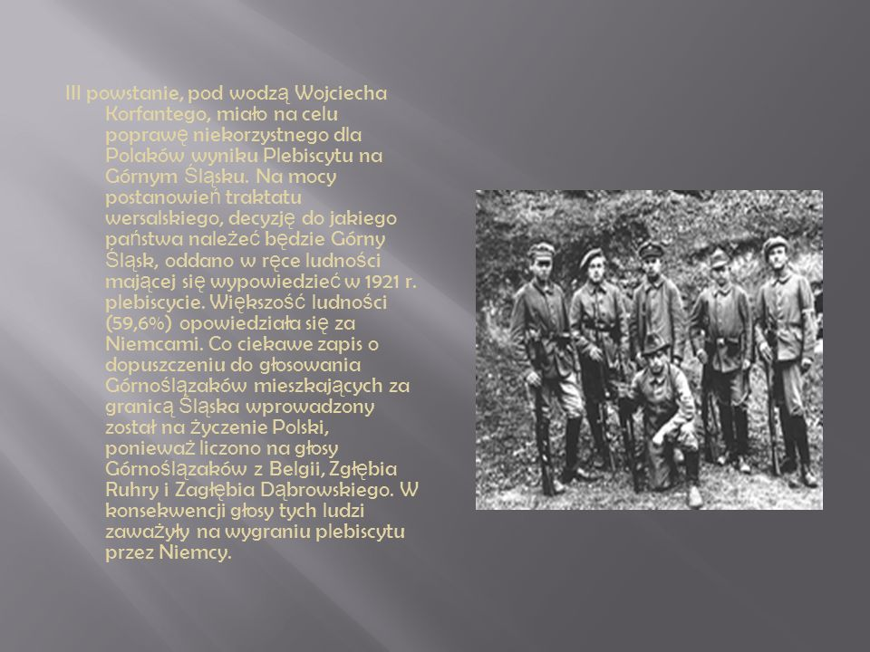 III powstanie, pod wodz ą Wojciecha Korfantego, miało na celu popraw ę niekorzystnego dla Polaków wyniku Plebiscytu na Górnym Ś l ą sku. Na mocy posta