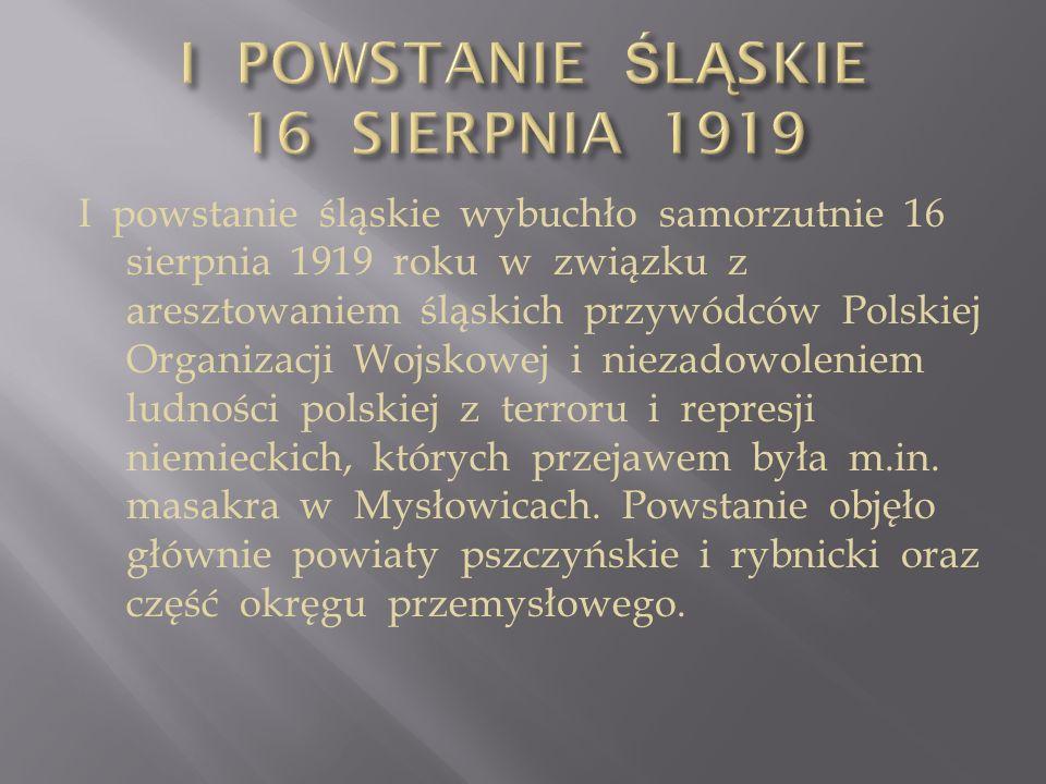 I powstanie śląskie wybuchło samorzutnie 16 sierpnia 1919 roku w związku z aresztowaniem śląskich przywódców Polskiej Organizacji Wojskowej i niezadow