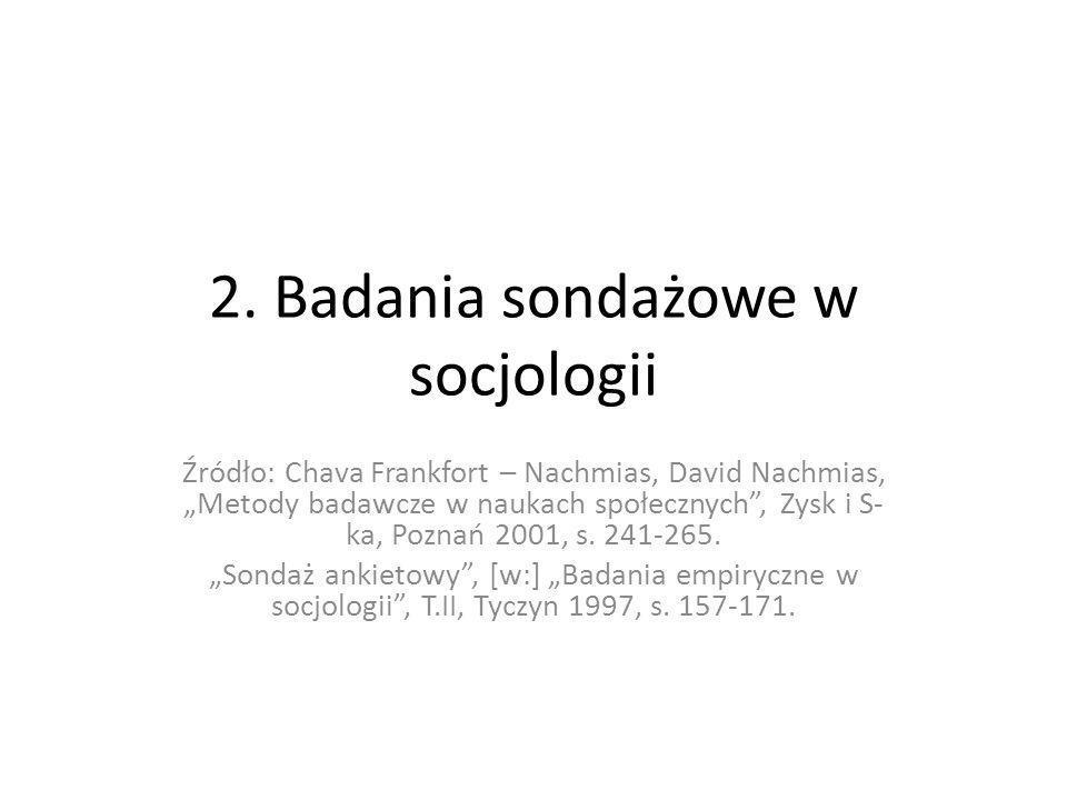 2. Badania sondażowe w socjologii Źródło: Chava Frankfort – Nachmias, David Nachmias, Metody badawcze w naukach społecznych, Zysk i S- ka, Poznań 2001
