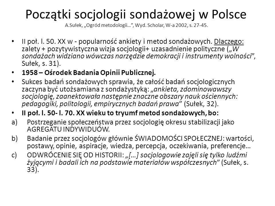 Początki socjologii sondażowej w Polsce A.Sułek, Ogród metodologii…, Wyd. Scholar, W-a 2002, s. 27-45. II poł. l. 50. XX w - popularność ankiety i met