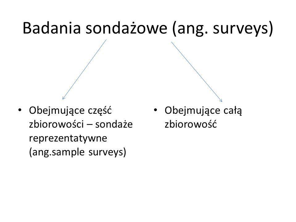Badania sondażowe (ang. surveys) Obejmujące część zbiorowości – sondaże reprezentatywne (ang.sample surveys) Obejmujące całą zbiorowość
