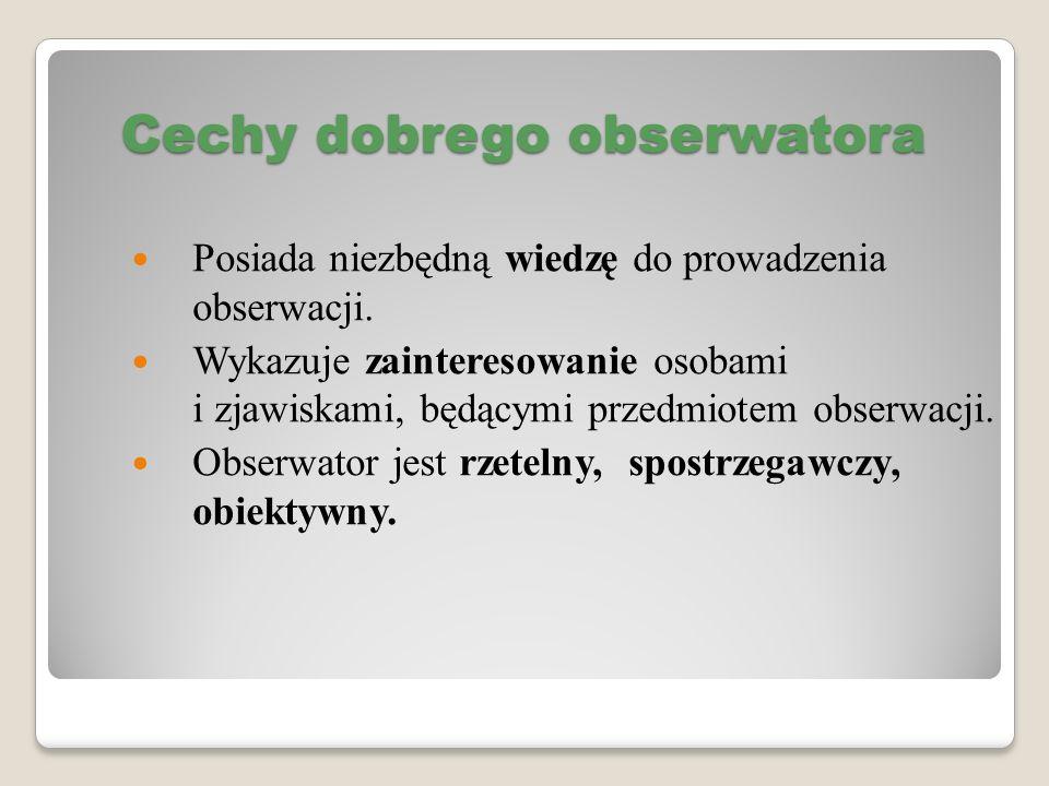 Cechy dobrego obserwatora Posiada niezbędną wiedzę do prowadzenia obserwacji. Wykazuje zainteresowanie osobami i zjawiskami, będącymi przedmiotem obse
