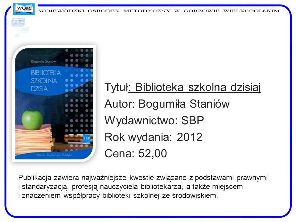 Tytuł: Biblioteka szkolna dzisiaj Autor: Bogumiła Staniów Wydawnictwo: SBP Rok wydania: 2012 Cena: 52,00 Publikacja zawiera najważniejsze kwestie zwią