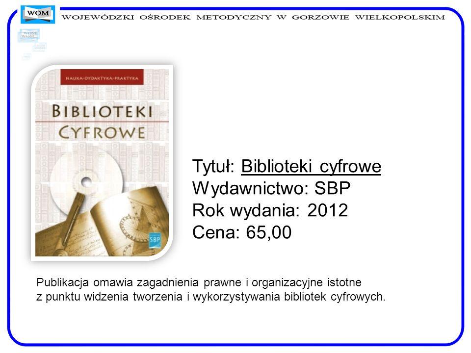 Tytuł: Biblioteki cyfrowe Wydawnictwo: SBP Rok wydania: 2012 Cena: 65,00 Publikacja omawia zagadnienia prawne i organizacyjne istotne z punktu widzeni