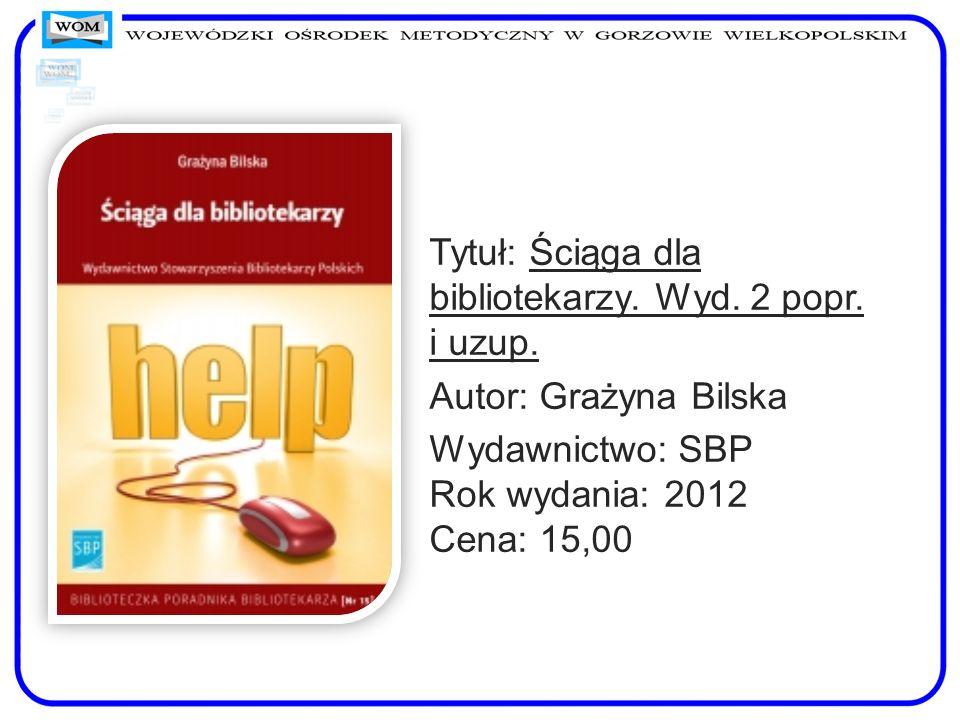 Tytuł: Ściąga dla bibliotekarzy. Wyd. 2 popr. i uzup. Autor: Grażyna Bilska Wydawnictwo: SBP Rok wydania: 2012 Cena: 15,00