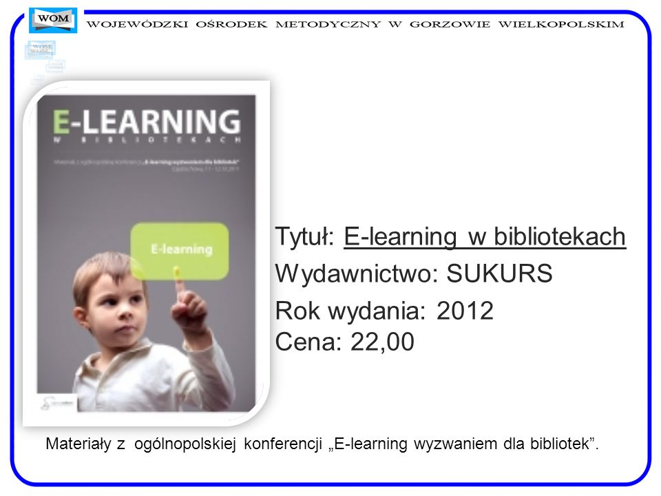 Tytuł: E-learning w bibliotekach Wydawnictwo: SUKURS Rok wydania: 2012 Cena: 22,00 Materiały z ogólnopolskiej konferencji E-learning wyzwaniem dla bib