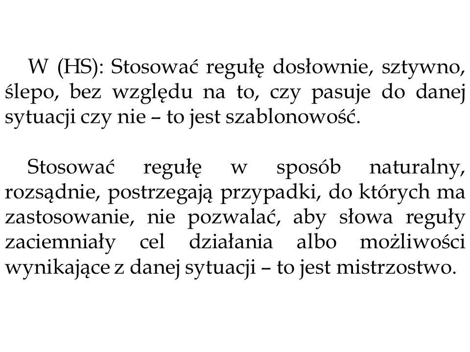 W (HS): Stosować regułę dosłownie, sztywno, ślepo, bez względu na to, czy pasuje do danej sytuacji czy nie – to jest szablonowość. Stosować regułę w s