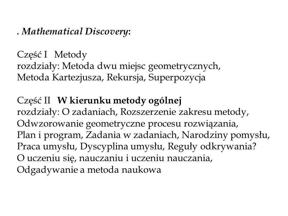 . Mathematical Discovery : Część I Metody rozdziały: Metoda dwu miejsc geometrycznych, Metoda Kartezjusza, Rekursja, Superpozycja Część II W kierunku