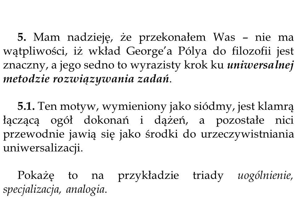 5. Mam nadzieję, że przekonałem Was – nie ma wątpliwości, iż wkład Georgea Pólya do filozofii jest znaczny, a jego sedno to wyrazisty krok ku uniwersa