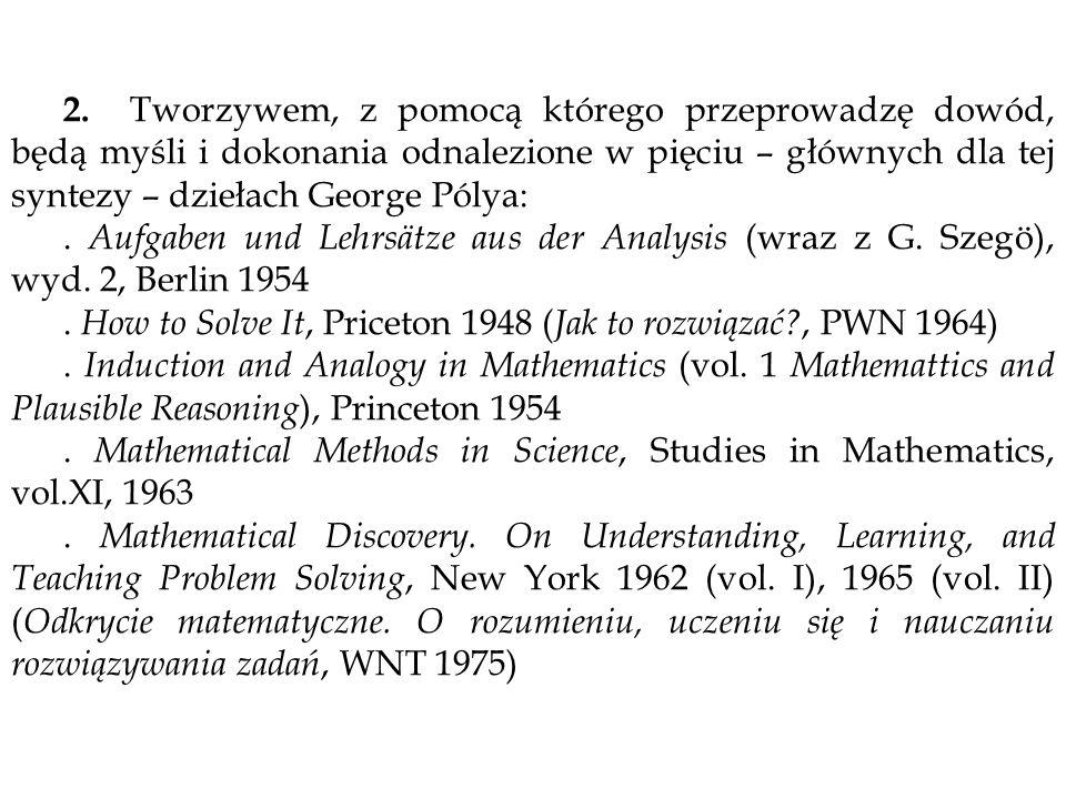 2. Tworzywem, z pomocą którego przeprowadzę dowód, będą myśli i dokonania odnalezione w pięciu – głównych dla tej syntezy – dziełach George Pólya:. Au