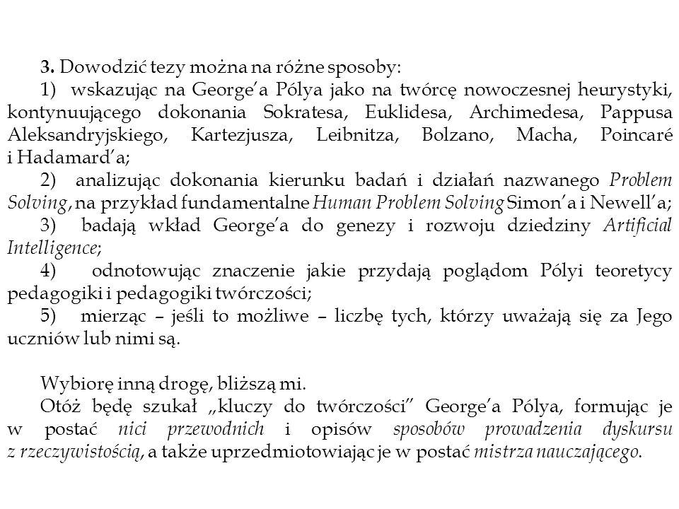 3. Dowodzić tezy można na różne sposoby: 1) wskazując na Georgea Pólya jako na twórcę nowoczesnej heurystyki, kontynuującego dokonania Sokratesa, Eukl