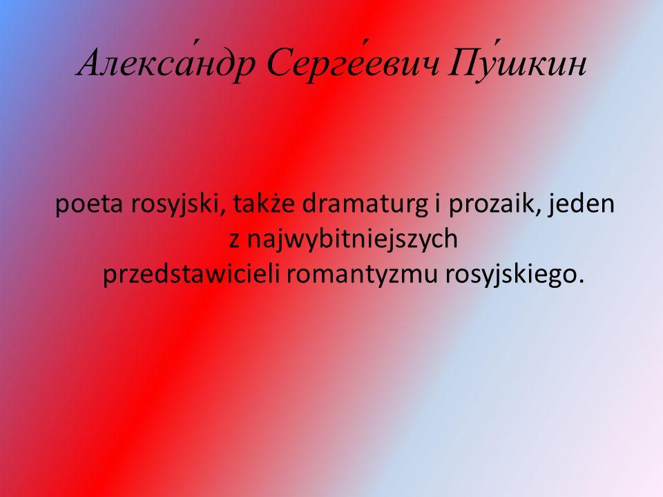 Алекса́ндр Серге́евич Пу́шкин poeta rosyjski, także dramaturg i prozaik, jeden z najwybitniejszych przedstawicieli romantyzmu rosyjskiego.