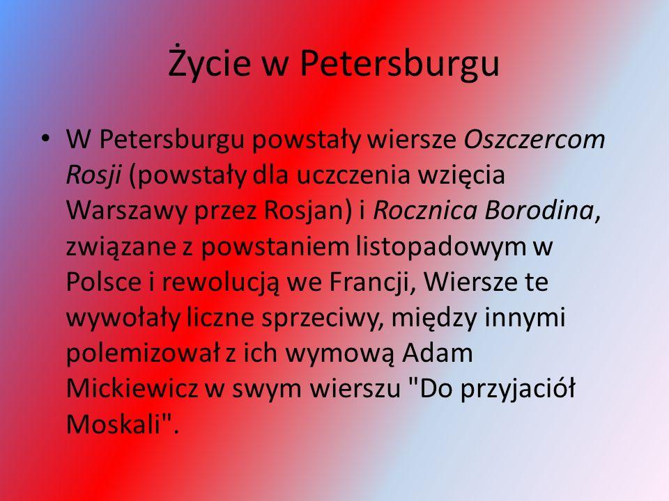 Życie w Petersburgu W Petersburgu powstały wiersze Oszczercom Rosji (powstały dla uczczenia wzięcia Warszawy przez Rosjan) i Rocznica Borodina, związa