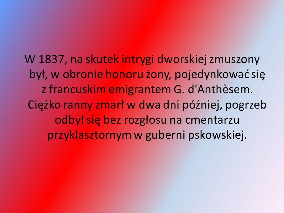 W 1837, na skutek intrygi dworskiej zmuszony był, w obronie honoru żony, pojedynkować się z francuskim emigrantem G. d'Anthèsem. Ciężko ranny zmarł w