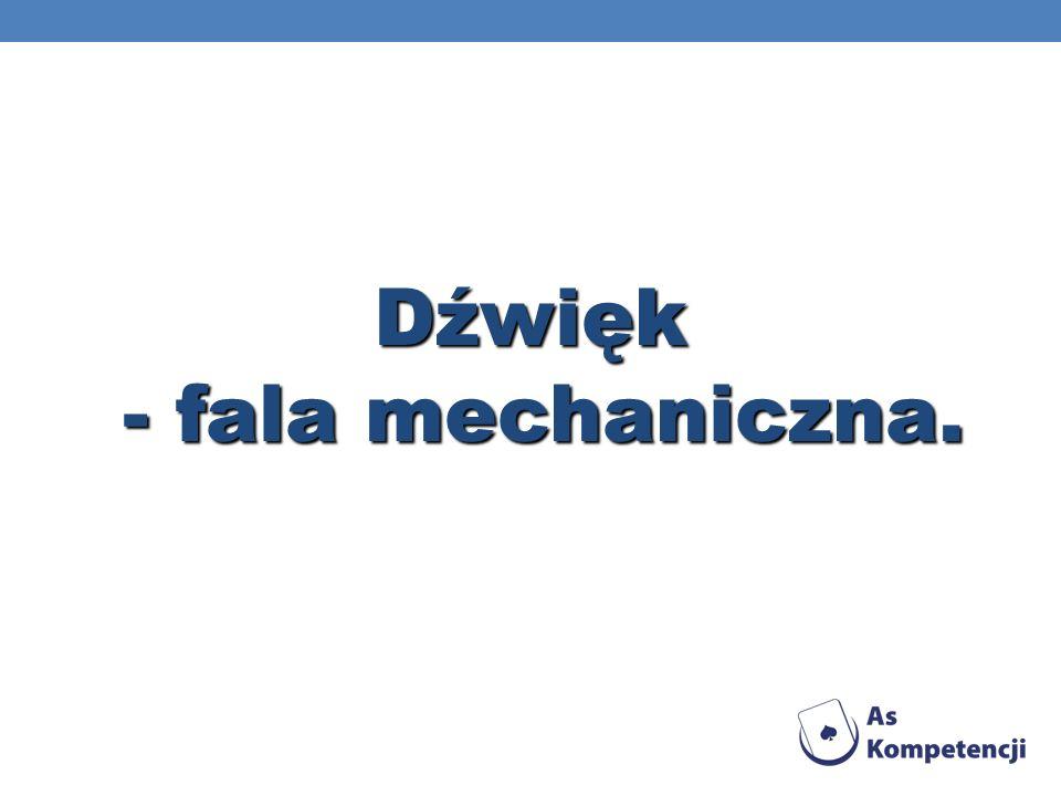 Dźwięk - fala mechaniczna. - fala mechaniczna.