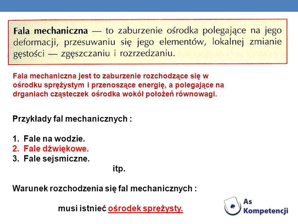 Przykłady fal mechanicznych : 1.Fale na wodzie. 2.Fale dźwiękowe. 3.Fale sejsmiczne. itp. Warunek rozchodzenia się fal mechanicznych : musi istnieć oś