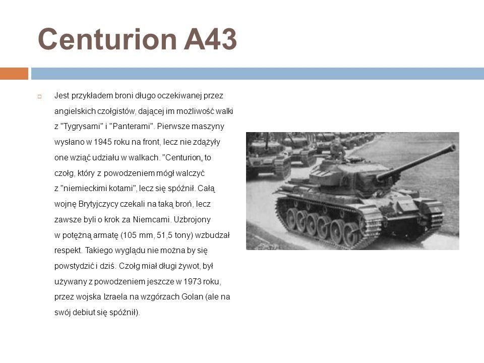 Centurion A43 Jest przykładem broni długo oczekiwanej przez angielskich czołgistów, dającej im możliwość walki z Tygrysami i Panterami .