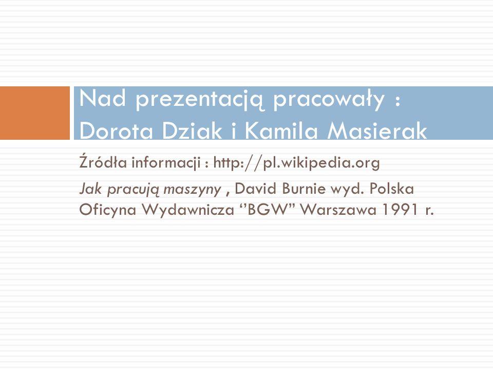 Źródła informacji : http://pl.wikipedia.org Jak pracują maszyny, David Burnie wyd.