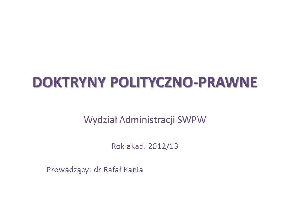 DOKTRYNY POLITYCZNO-PRAWNE Wydział Administracji SWPW Rok akad. 2012/13 Prowadzący: dr Rafał Kania