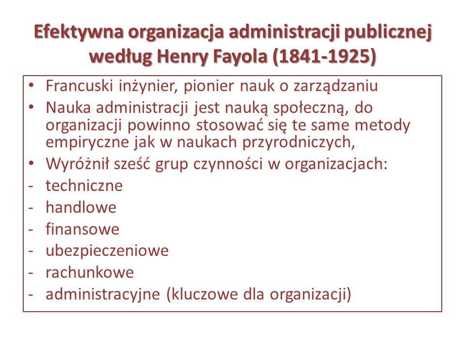 Efektywna organizacja administracji publicznej według Henry Fayola (1841-1925) Francuski inżynier, pionier nauk o zarządzaniu Nauka administracji jest